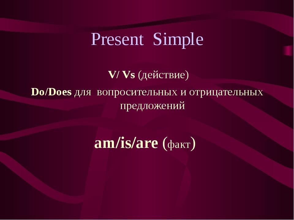 Present Simple V/ Vs (действие) Do/Does для вопросительных и отрицательных пр...