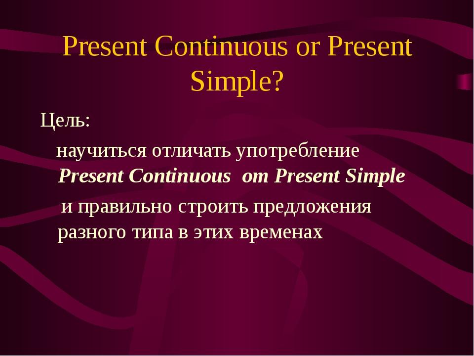 Present Continuous or Present Simple? Цель: научиться отличать употребление P...