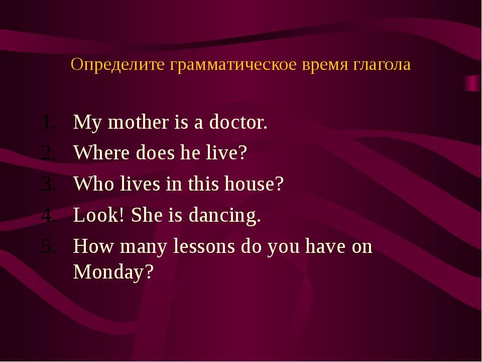 Определите грамматическое время глагола My mother is a doctor. Where does he...