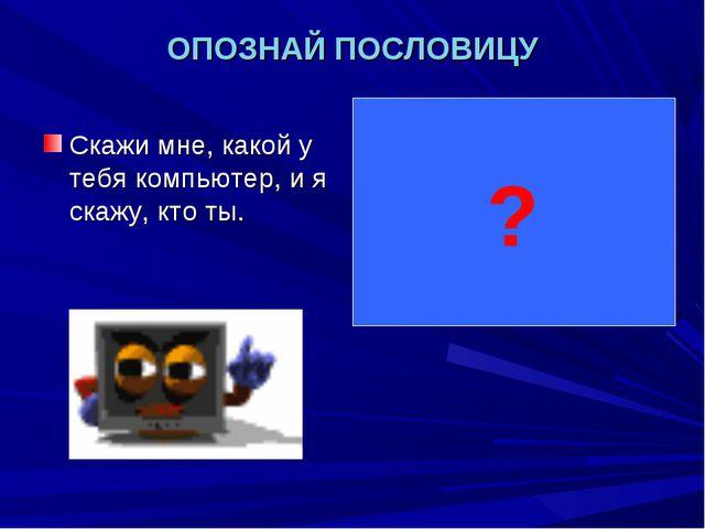 ОПОЗНАЙ ПОСЛОВИЦУ Скажи мне, какой у тебя компьютер, и я скажу, кто ты. Скажи...