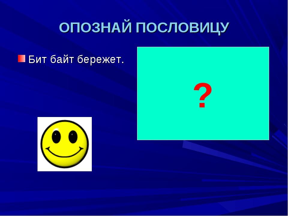 ОПОЗНАЙ ПОСЛОВИЦУ Бит байт бережет. Копейка рубль бережет. ?