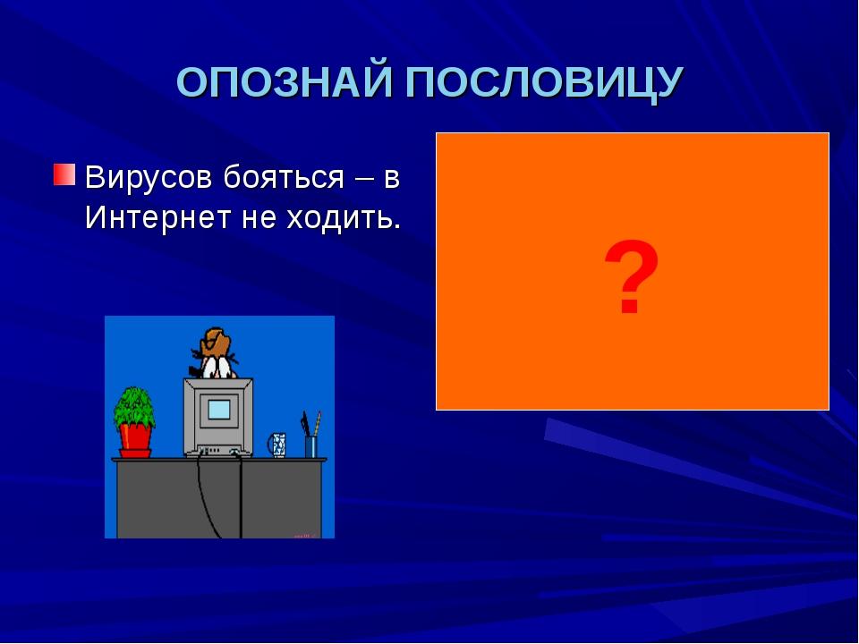 ОПОЗНАЙ ПОСЛОВИЦУ Вирусов бояться – в Интернет не ходить. Волков бояться – в...