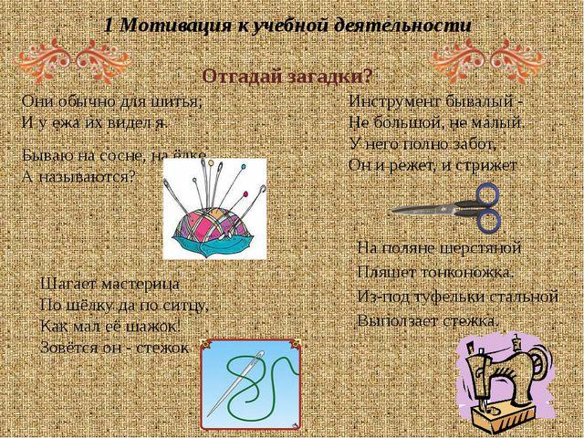 1 Мотивация к учебной деятельности Отгадай загадки? Они обычно для шитья; И у...