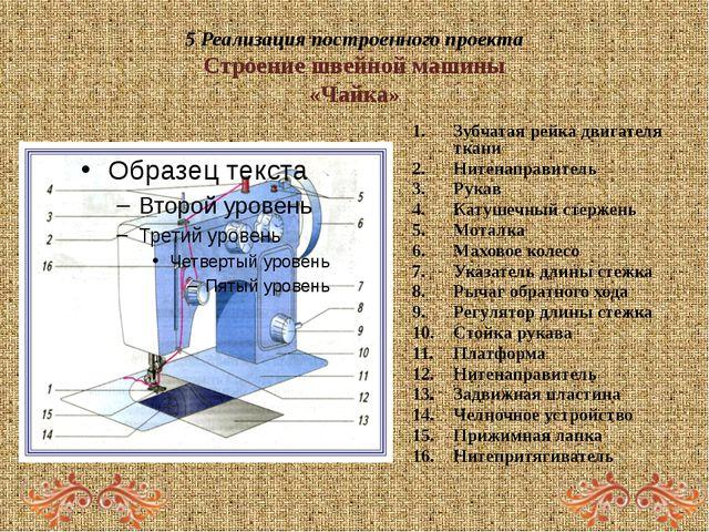5 Реализация построенного проекта Строение швейной машины «Чайка» Зубчатая ре...