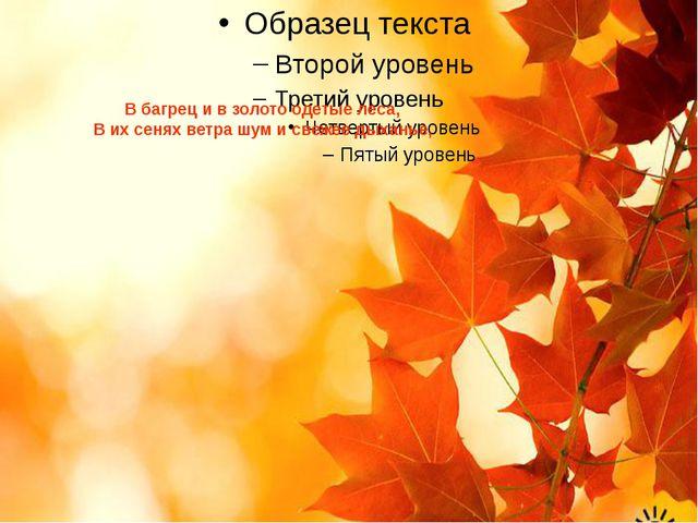 В багрец и в золото одетые леса, В их сенях ветра шум и свежее дыханье,