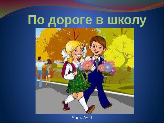 По дороге в школу Урок № 3