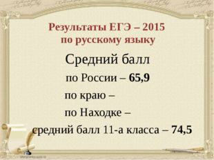 Результаты ЕГЭ – 2015 по русскому языку Средний балл по России – 65,9 по краю