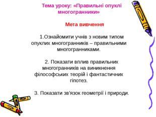 Тема уроку: «Правильні опуклі многогранники» Мета вивчення 1.Ознайомити учнів