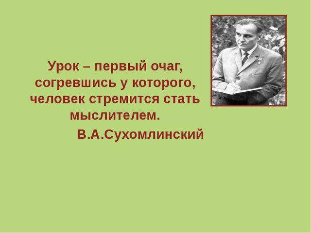 Урок – первый очаг, согревшись у которого, человек стремится стать мыслителе...