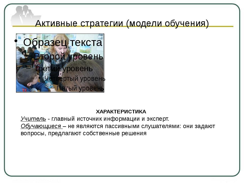 Активные стратегии (модели обучения) ХАРАКТЕРИСТИКА Учитель - главный источни...