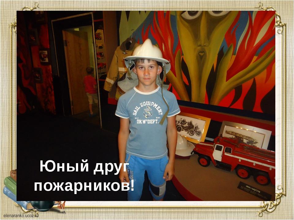 Юный друг пожарников!