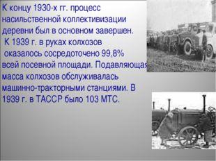 К концу 1930-х гг. процесс насильственной коллективизации деревни был в основ