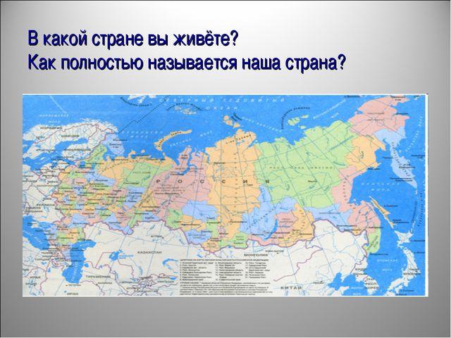 В какой стране вы живёте? Как полностью называется наша страна?