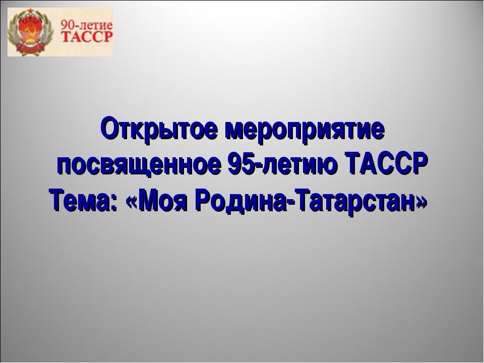 Открытое мероприятие посвященное 95-летию ТАССР Тема: «Моя Родина-Татарстан»
