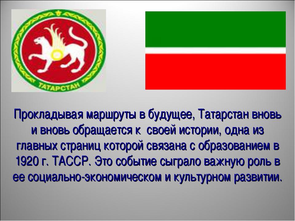 Прокладывая маршруты в будущее, Татарстан вновь и вновь обращается к своей и...