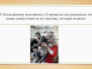 9. Когда щеночку исполнилось 1.5 месяца он стал радоваться, это можно увидеть
