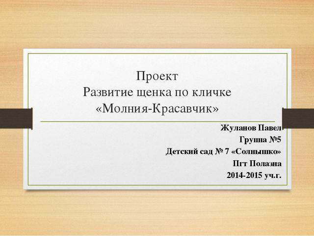 Проект Развитие щенка по кличке «Молния-Красавчик» Жуланов Павел Группа №5 Де...