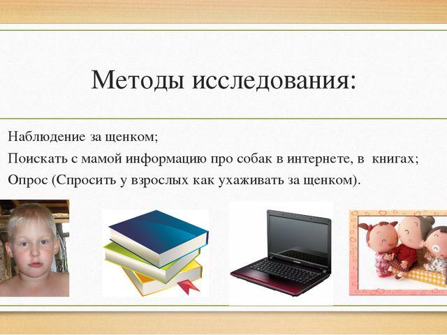 Методы исследования: Наблюдение за щенком; Поискать с мамой информацию про со...