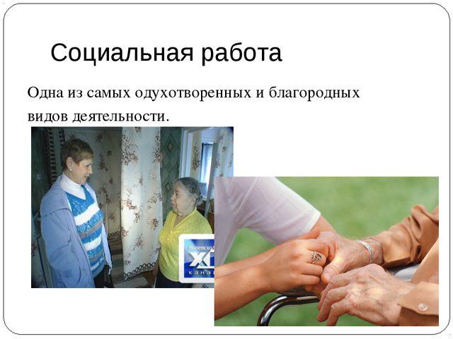 Социальная работа Одна из самых одухотворенных и благородных видов деятельнос...