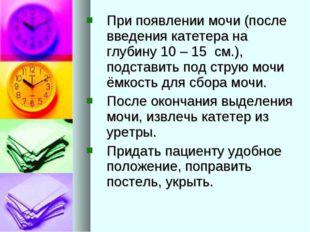 При появлении мочи (после введения катетера на глубину 10 – 15 см.), подстави