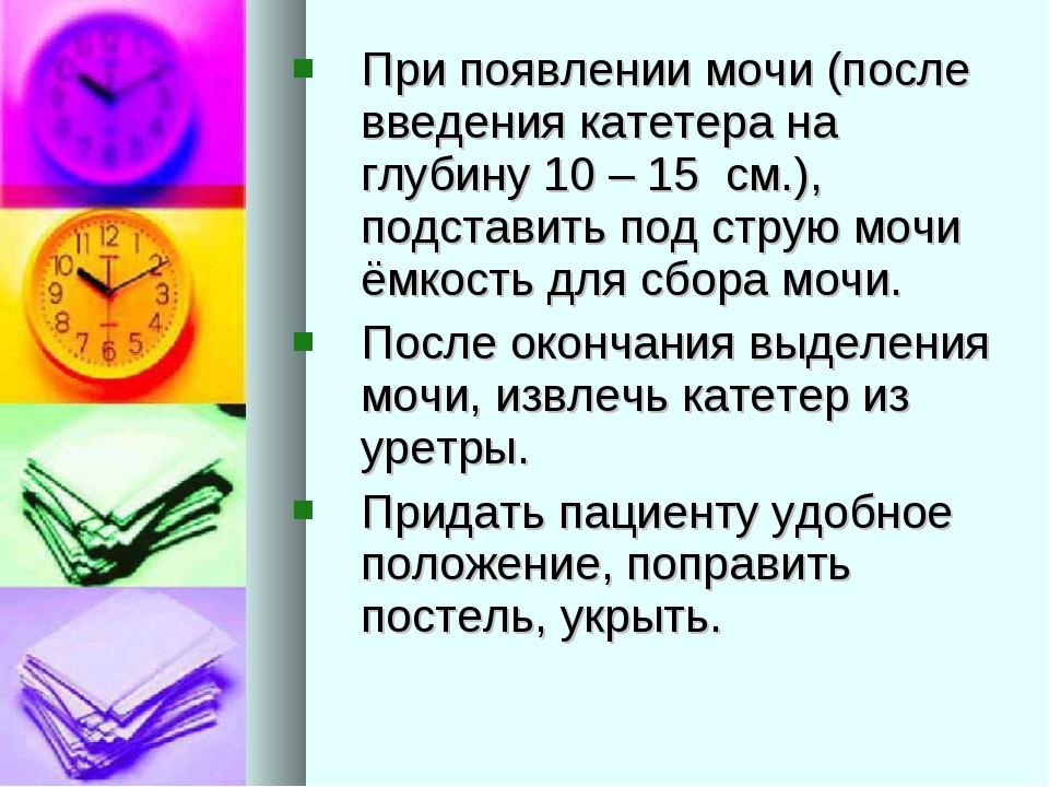 При появлении мочи (после введения катетера на глубину 10 – 15 см.), подстави...