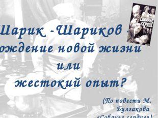 Шарик -Шариков – рождение новой жизни или жестокий опыт? (По повести М. Булга