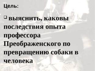 Цель: выяснить, каковы последствия опыта профессора Преображенского по превра