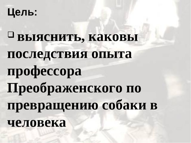 Цель: выяснить, каковы последствия опыта профессора Преображенского по превра...