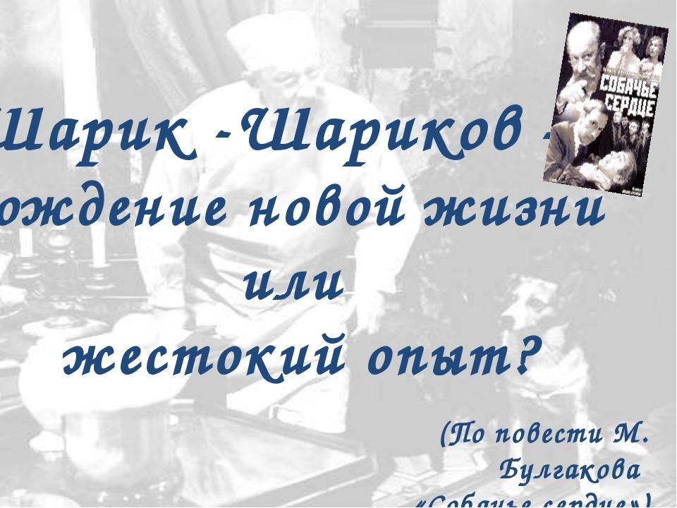 Шарик -Шариков – рождение новой жизни или жестокий опыт? (По повести М. Булга...