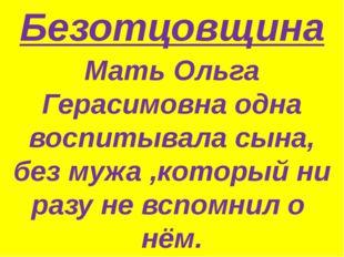 Безотцовщина Мать Ольга Герасимовна одна воспитывала сына, без мужа ,который