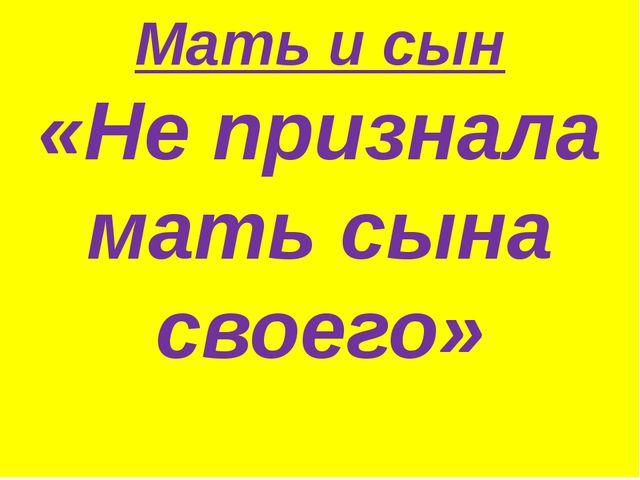 Мать и сын «Не признала мать сына своего»