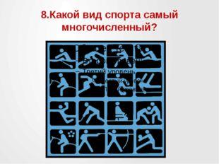 8.Какой вид спорта самый многочисленный?