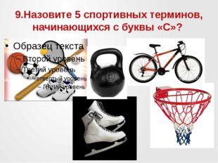 9.Назовите 5 спортивных терминов, начинающихся с буквы «С»?