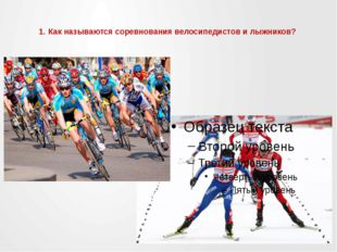 1. Как называются соревнования велосипедистов и лыжников?