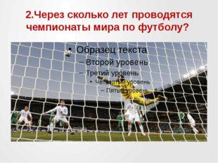 2.Через сколько лет проводятся чемпионаты мира по футболу?