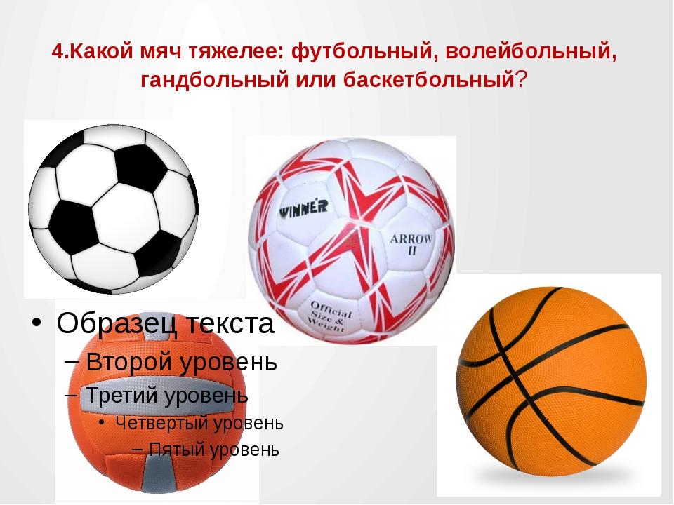 4.Какой мяч тяжелее: футбольный, волейбольный, гандбольный или баскетбольный?
