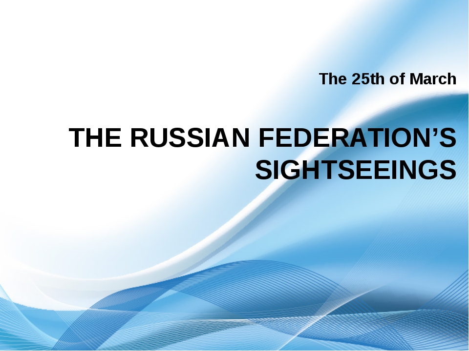 The 25th of March THE RUSSIAN FEDERATION'S SIGHTSEEINGS