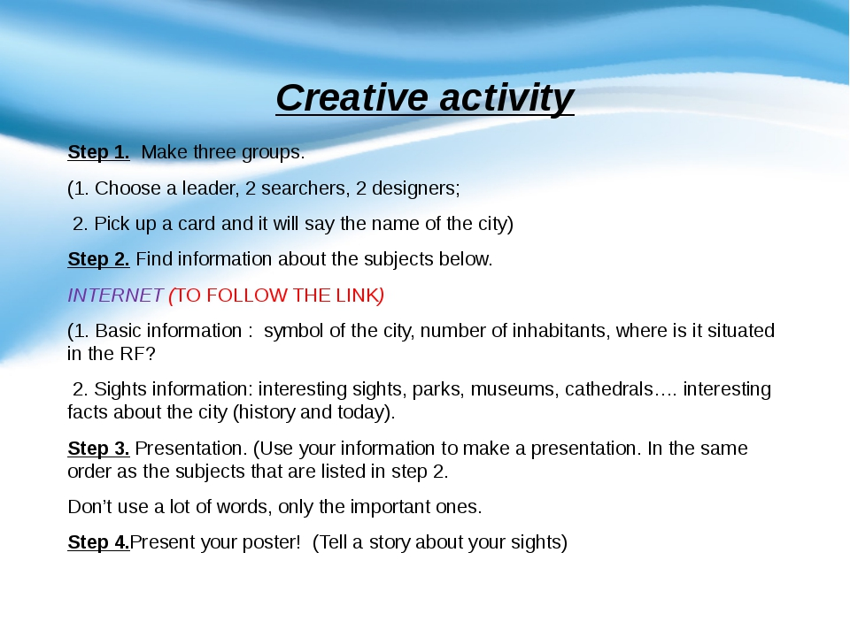 Creative activity Step 1.  Make three groups. (1. Choose a leader, 2 searcher...