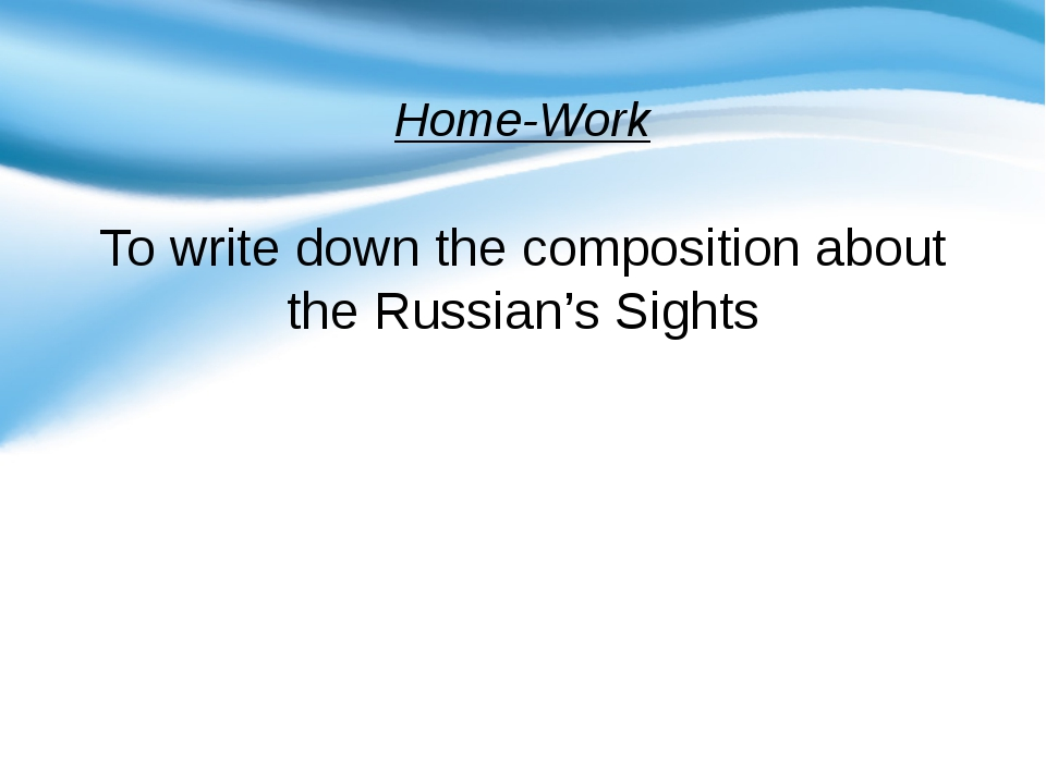 Home-Work To write down the composition about the Russian's Sights