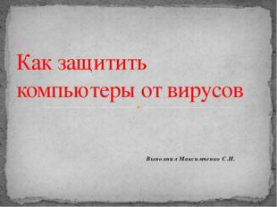 Выполнил Максимченко С.Н. Как защитить компьютеры от вирусов