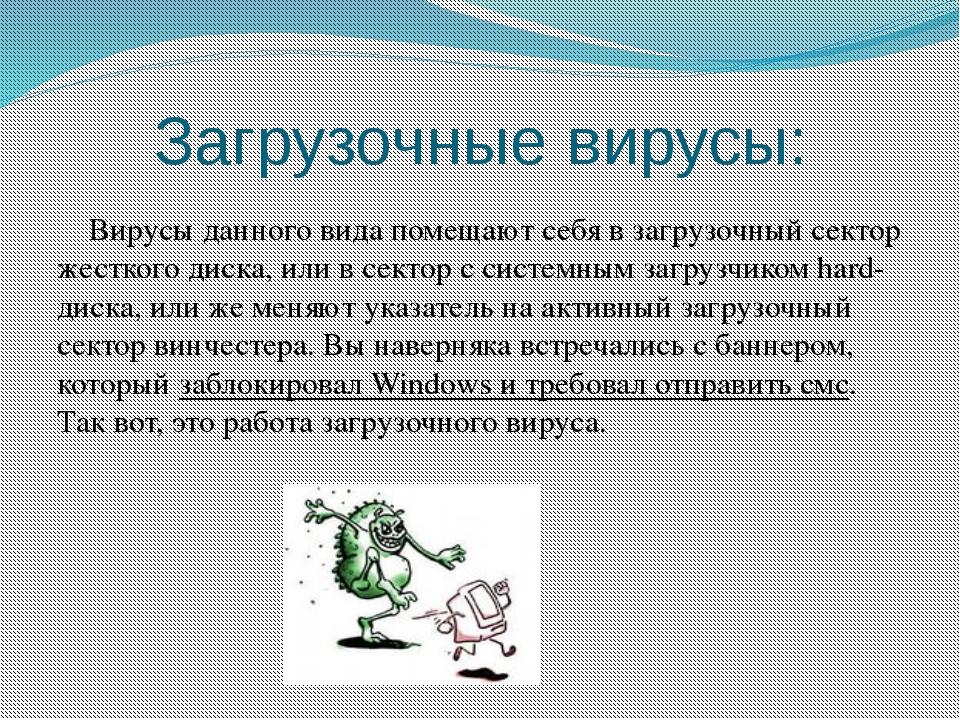 Загрузочные вирусы: Вирусы данного вида помещают себя в загрузочный сектор же...
