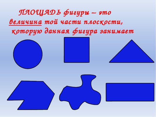 ПЛОЩАДЬ фигуры – это величина той части плоскости, которую данная фигура зан...