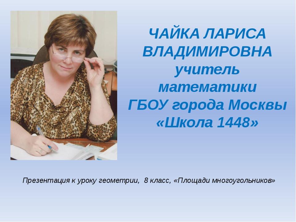 ЧАЙКА ЛАРИСА ВЛАДИМИРОВНА учитель математики ГБОУ города Москвы «Школа 1448»...