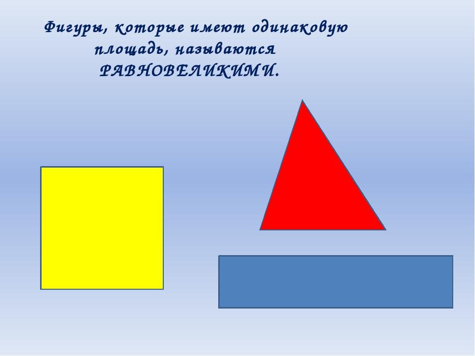 Фигуры, которые имеют одинаковую площадь, называются РАВНОВЕЛИКИМИ.