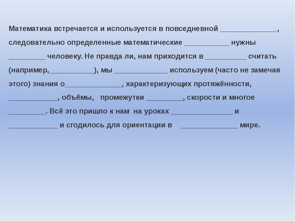 Математика встречается и используется в повседневной ______________, следоват...