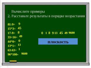 Вычислите примеры 2. Расставьте результаты в порядке возрастания 81:9= 15*3=