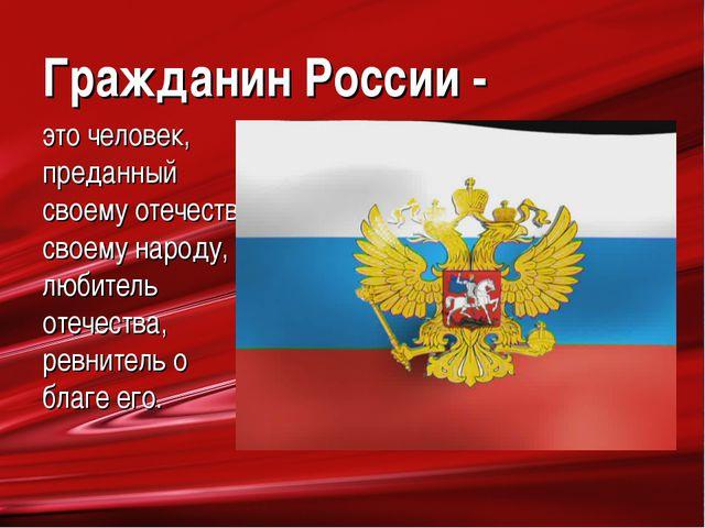Гражданин России - это человек, преданный своему отечеству, своему народу, лю...