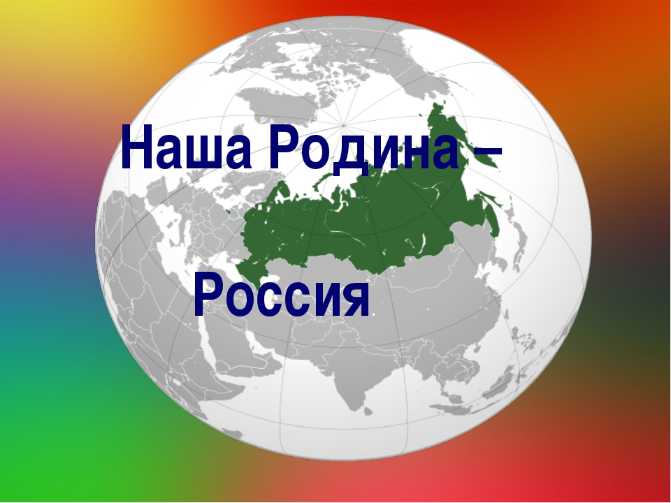 Наша Родина- Россия Наша Родина – Россия.