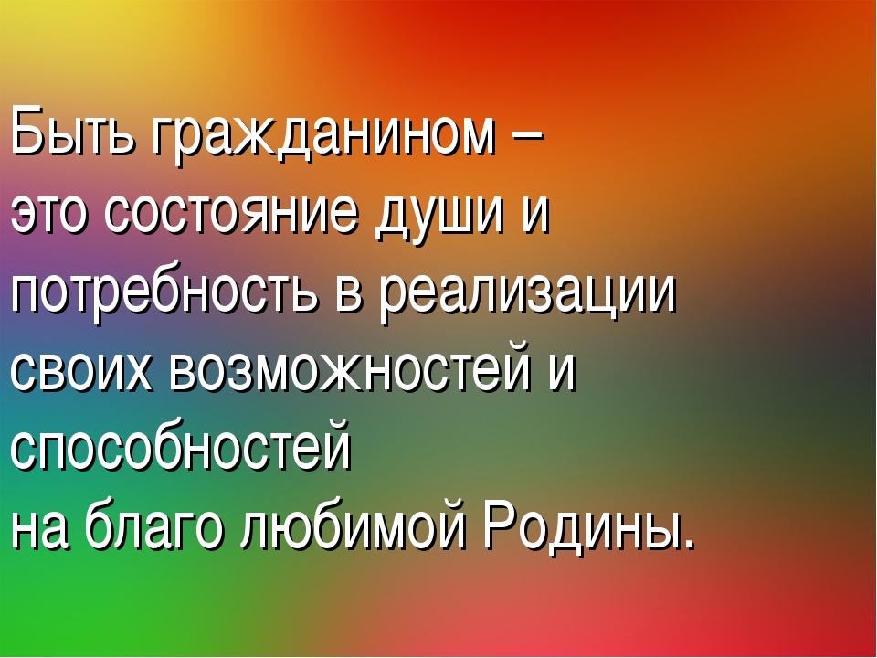 Быть гражданином – это состояние души и потребность в реализации своих возмож...