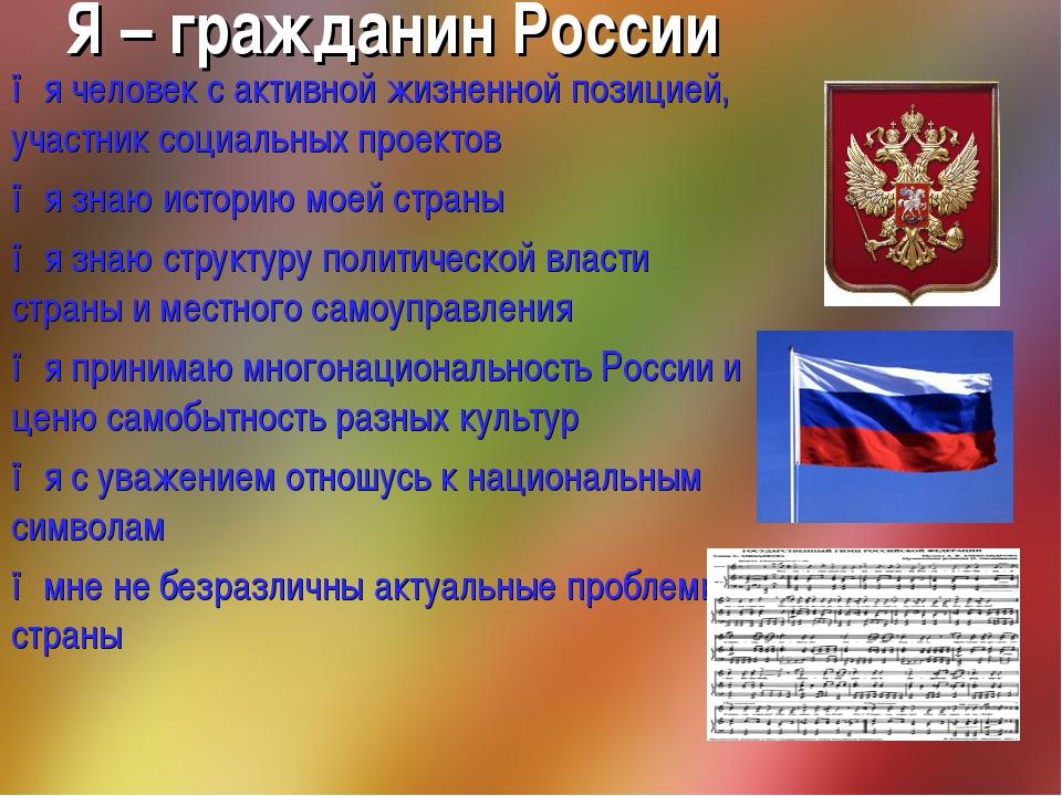 Я – гражданин России ●я человек с активной жизненной позицией, участник социа...